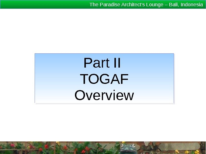 The Paradise Architect's Lounge – Bali, Indonesia Part II TOGAF Overview 1 D 18