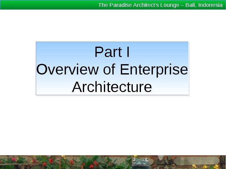 The Paradise Architect's Lounge – Bali, Indonesia Part I Overview of Enterprise Architecture 1