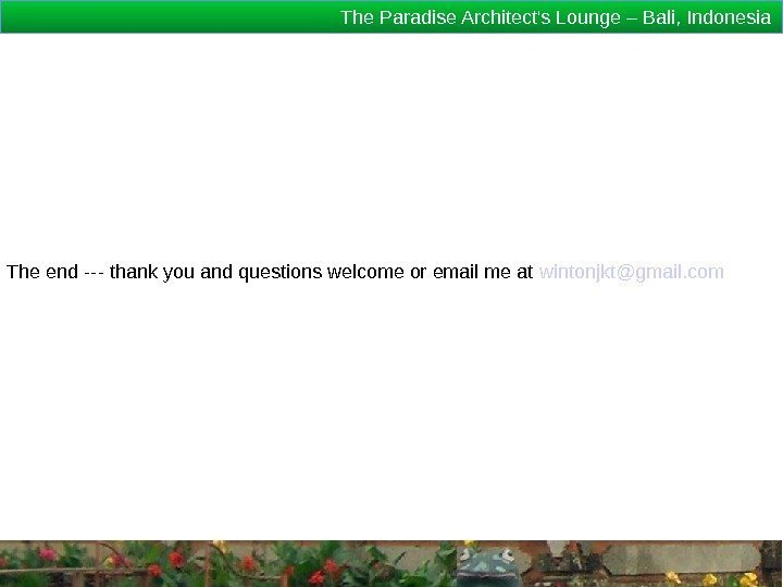 The Paradise Architect's Lounge – Bali, Indonesia The end --- thank you and questions