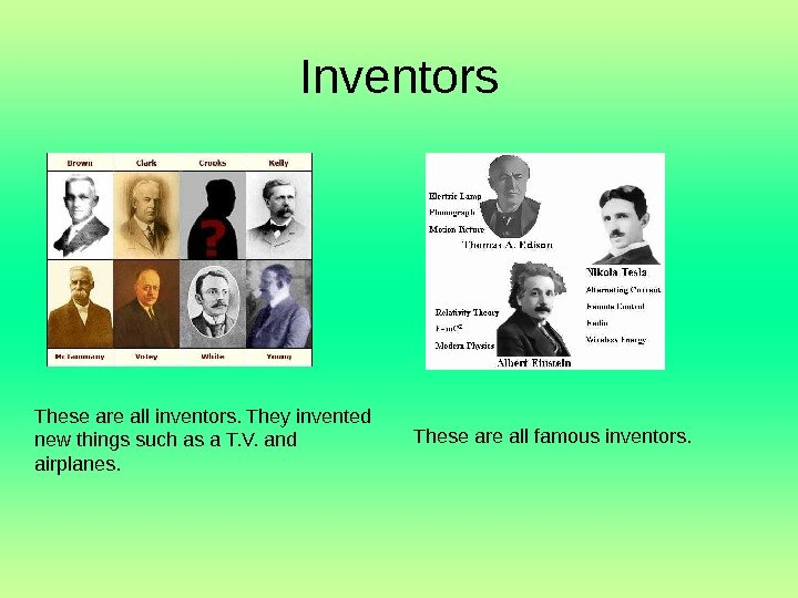 Inventors These are all inventors. They invented new things such as a