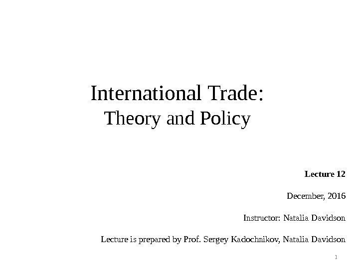 International Trade : Theory and Policy Lecture 12 December, 2016 Instructor: Natalia Davidson Lecture