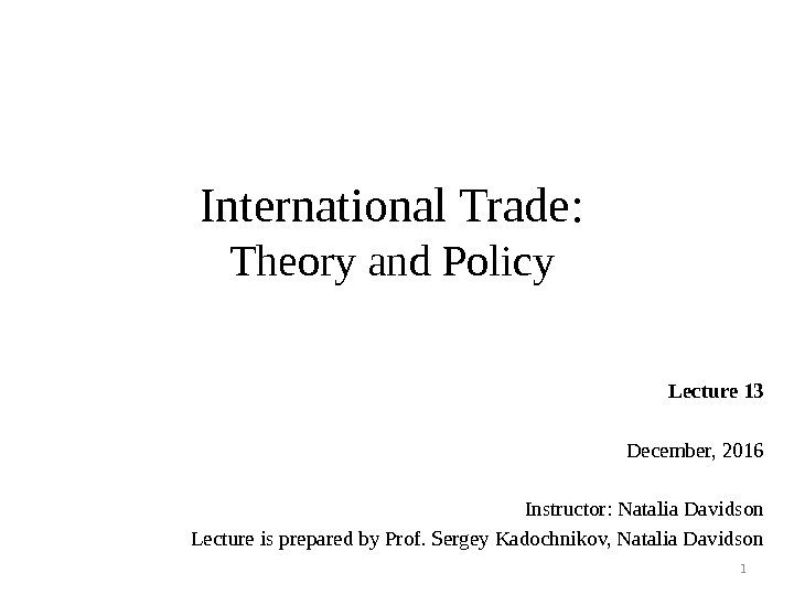 International Trade: Theory and Policy Lecture 13 December, 2016 Instructor: Natalia Davidson Lecture is