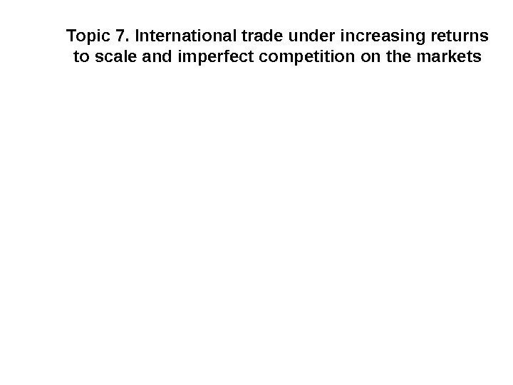 Topic 7. International trade under increasing returns to scale and imperfect competition on the