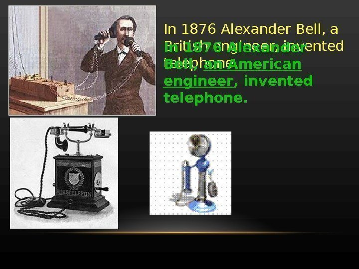 In 1876 Alexander Bell, a British engineer, invented telephone. In 1876 Alexander Bell,
