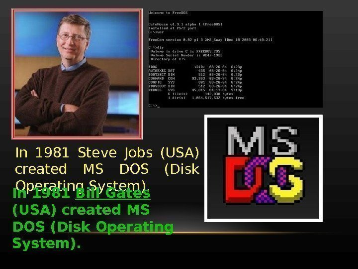 In 1981 Steve Jobs (USA) created MS DOS (Disk Operating System). In 1981 Bill