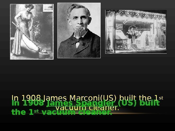 In 1908 James Marconi(US) built the 1 st  vacuum cleaner. In 1908 James