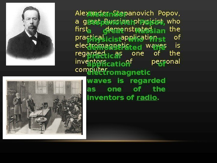 Alexander Stepanovich Popov,  a great Russian physicist who first demonstrated the practical application