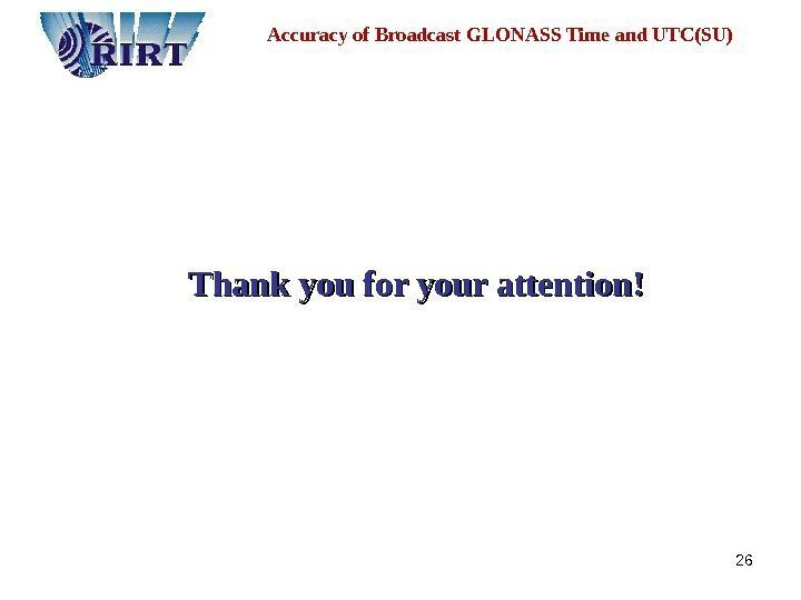 26 Thank you for your attention !!Accuracy of Broadcast GLONASS Time and UTC(SU)