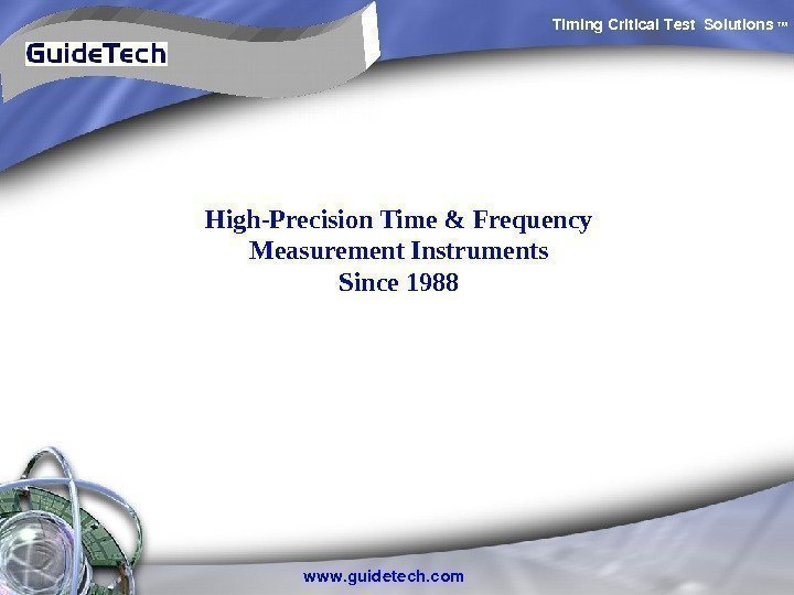 Timing. Critical. Test Solutions TM www. guidetech. com. High-Precision Time & Frequency Measurement Instruments