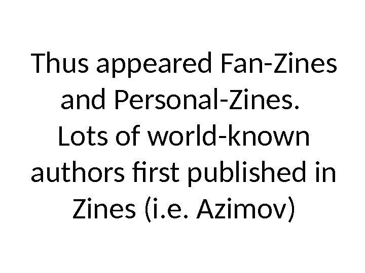 Thus appeared Fan-Zines and Personal-Zines.  Lots of world-known authors first published in Zines