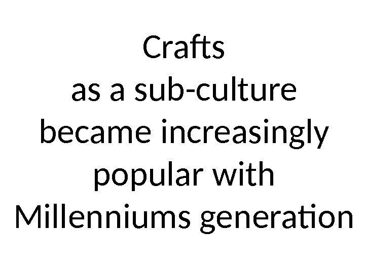 Crafts as a sub-culture became increasingly popular with Millenniums generation