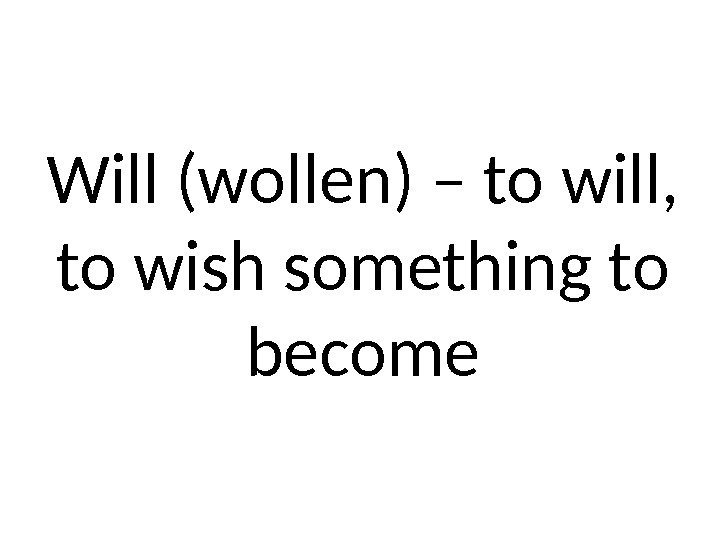 Will (wollen) – to will,  to wish something to become