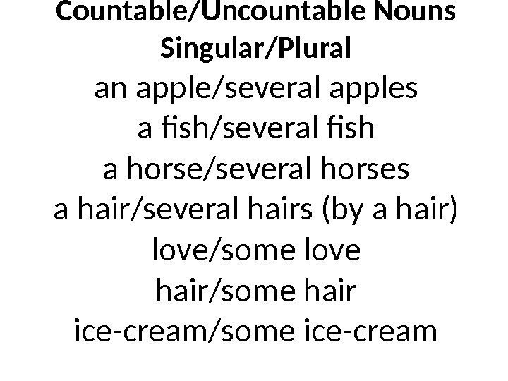 Countable/Uncountable Nouns Singular/Plural an apple/several apples a fish/several fish a horse/several horses a hair/several