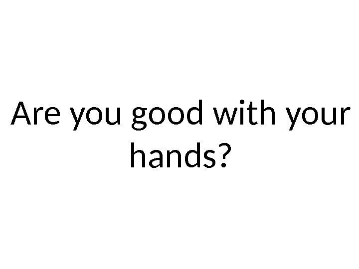 Are you good with your hands?