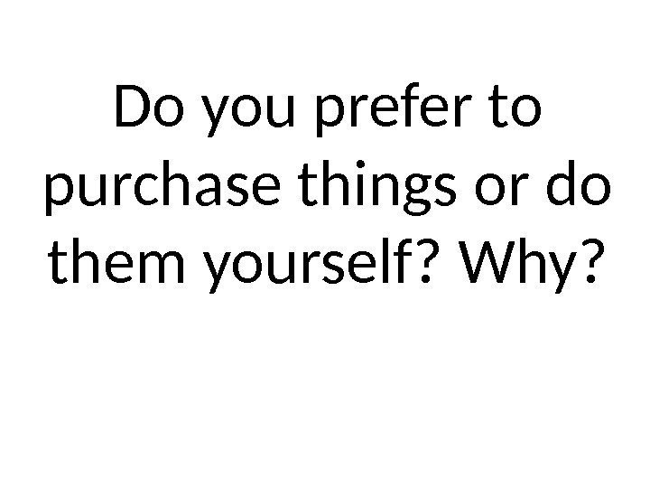 Do you prefer to purchase things or do them yourself? Why?