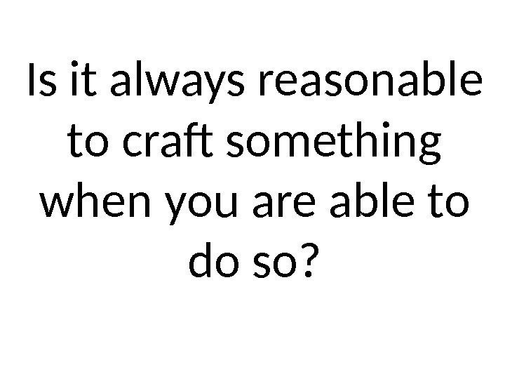 Is it always reasonable to craft something when you are able to do so?