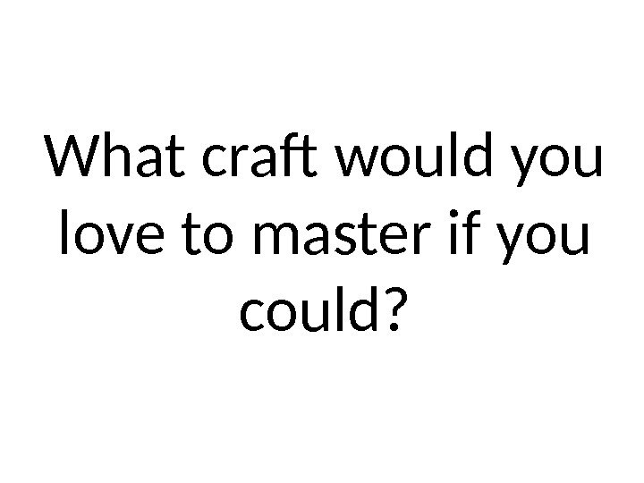 What craft would you love to master if you could?