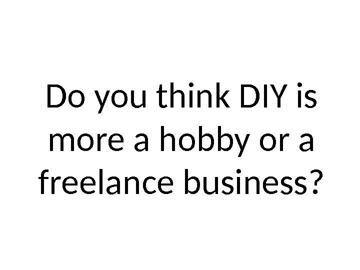 Do you think DIY is more a hobby or a freelance business?