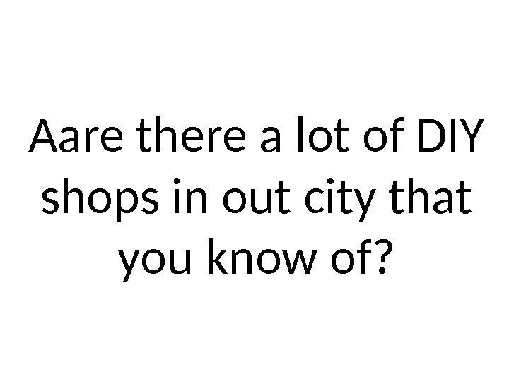 Aare there a lot of DIY shops in out city that you know of?