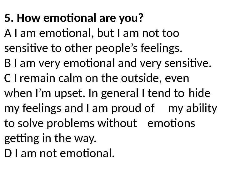 5. How emotional are you? A I am emotional, but I am not too