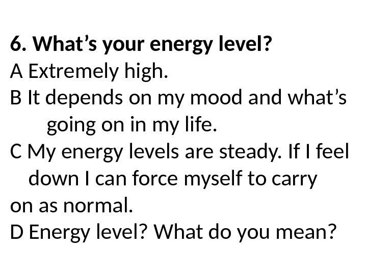 6. What's your energy level? A Extremely high. B It depends on my mood