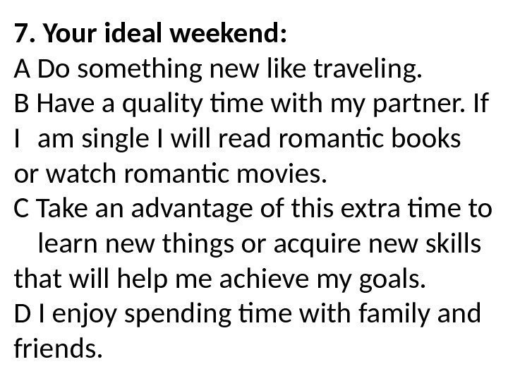 7. Your ideal weekend: A Do something new like traveling. B Have a quality