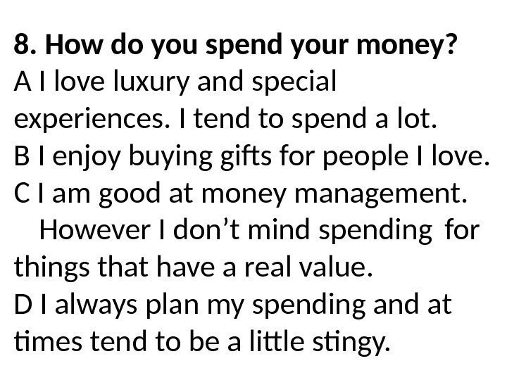 8. How do you spend your money? A I love luxury and special experiences.