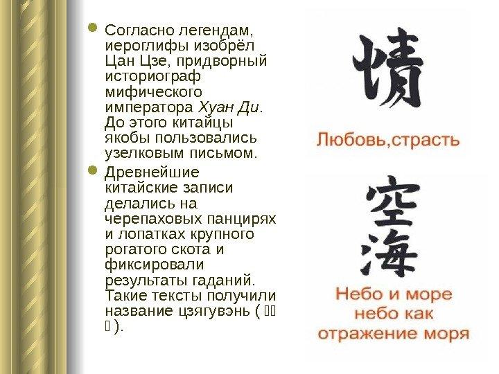 Согласно легендам, иероглифы изобрёл Цан Цзе, царедворец историограф мифического императора Хуан Ди.