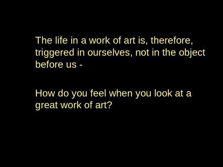 The life in a work of art is, therefore,  triggered in ourselves, not