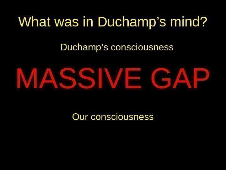 What was in Duchamp's mind? Duchamp's consciousness MASSIVE GAP Our consciousness