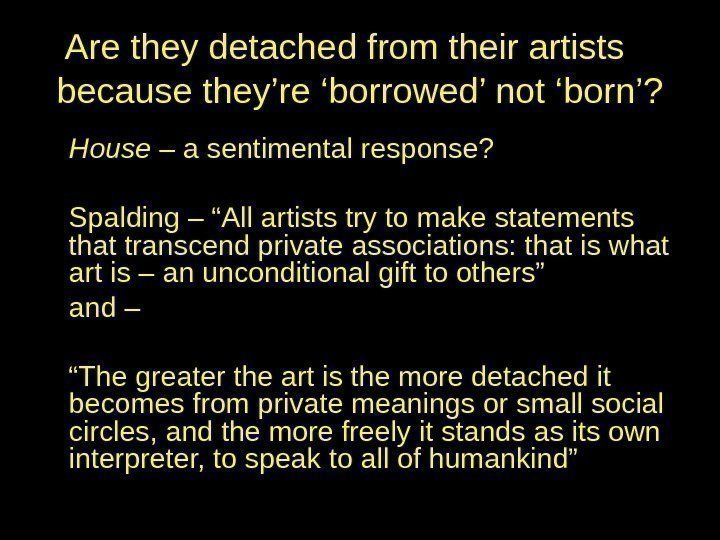 Are they detached from their artists because they're 'borrowed' not 'born'? House – a