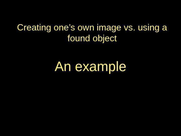 Creating one's own image vs. using a found object An example
