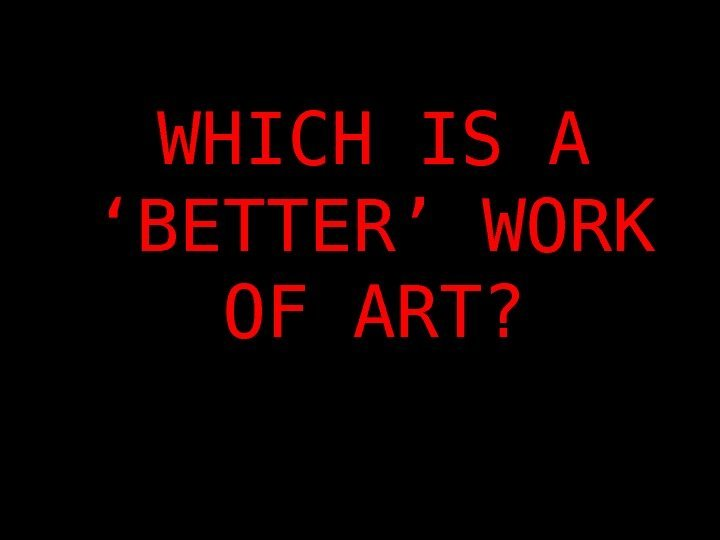 WHICH IS A 'BETTER' WORK OF ART?