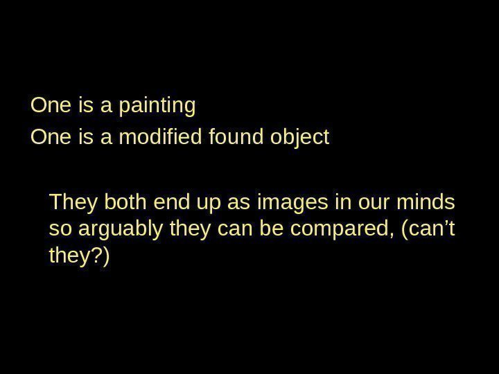 One is a painting One is a modified found object They both end up