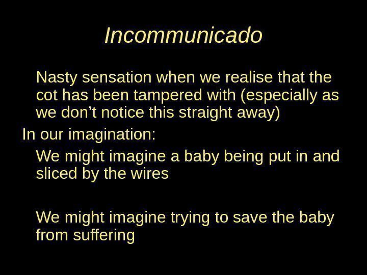 Incommunicado Nasty sensation when we realise that the cot has been tampered with (especially