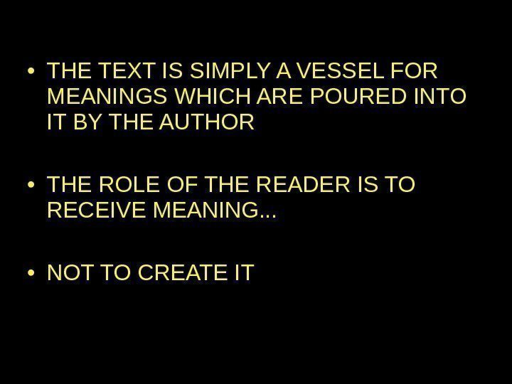 • THE TEXT IS SIMPLY A VESSEL FOR MEANINGS WHICH ARE POURED INTO