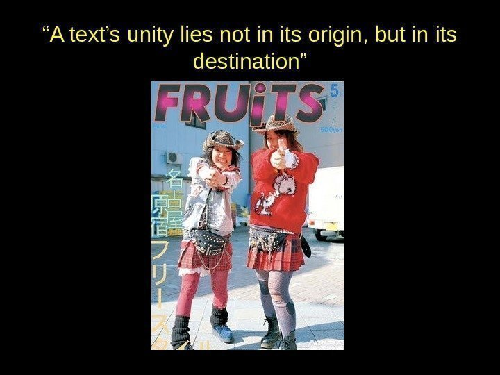 """ A text's unity lies not in its origin, but in its destination"""