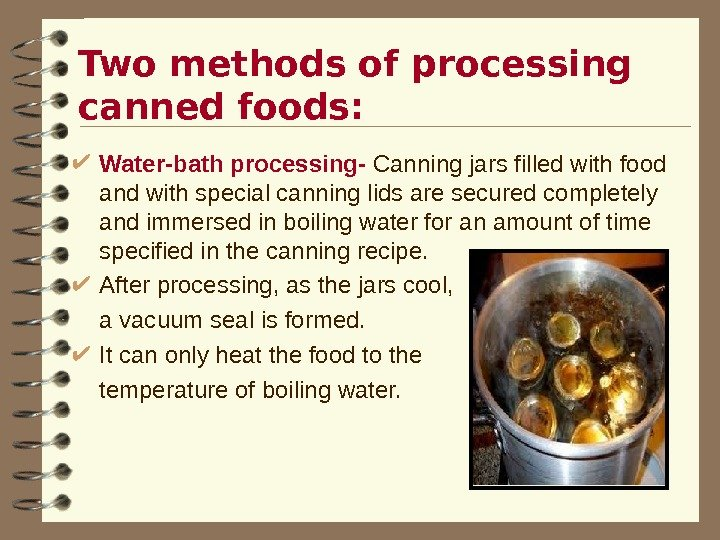Two methods of processing canned foods:  Water-bath processing- Canning jars filled with food