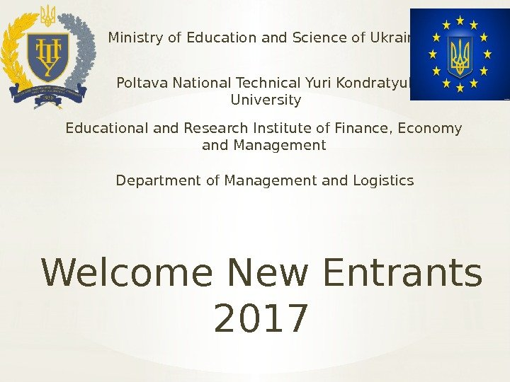Welcome New Entrants 2017 Ministry of Education and Science of Ukraine Poltava National Technical