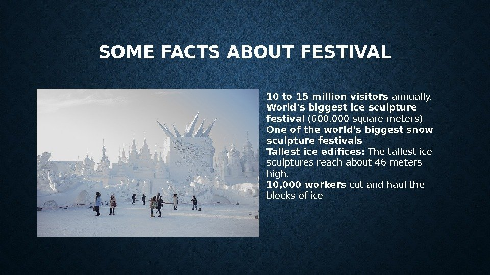 SOME FACTS ABOUT FESTIVAL 10 to 15 million visitors annually. World's biggest ice sculpture