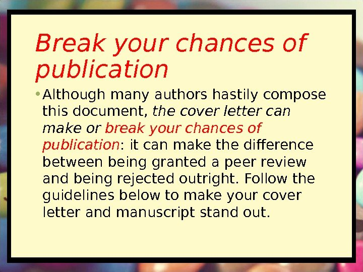 Break your chances of publication • Although many authors hastily compose this document, the
