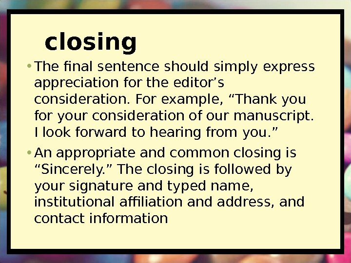 closing • The final sentence should simply express appreciation for the editor's consideration. For