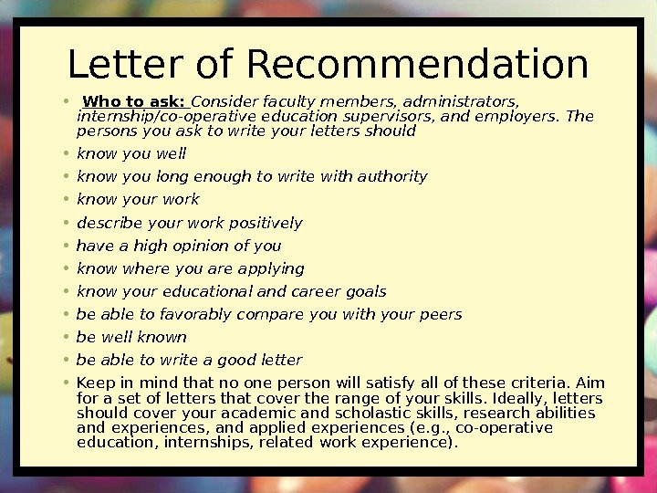 Letter of Recommendation •  Who to ask:  Consider faculty members, administrators,