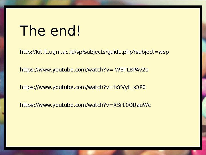 The end! http: //kit. ft. ugm. ac. id/sp/subjects/guide. php? subject=wsp https: //www. youtube. com/watch?