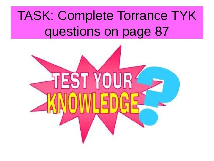 TASK: Complete Torrance TYK questions on page 87