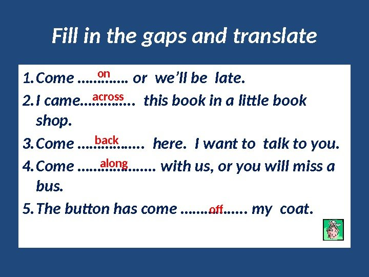 Fill in the gaps and translate 1. Come …………. or we'll be late. 2.