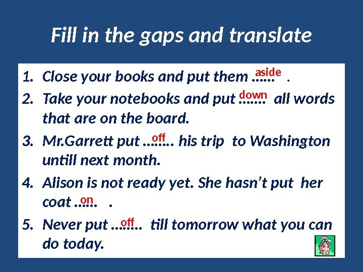 Fill in the gaps and translate 1. Close your books and put them ……
