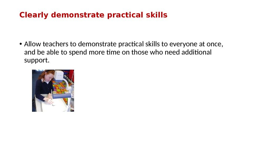 Clearly demonstrate practical skills • Allow teachers to demonstrate practcal skills to everyone at