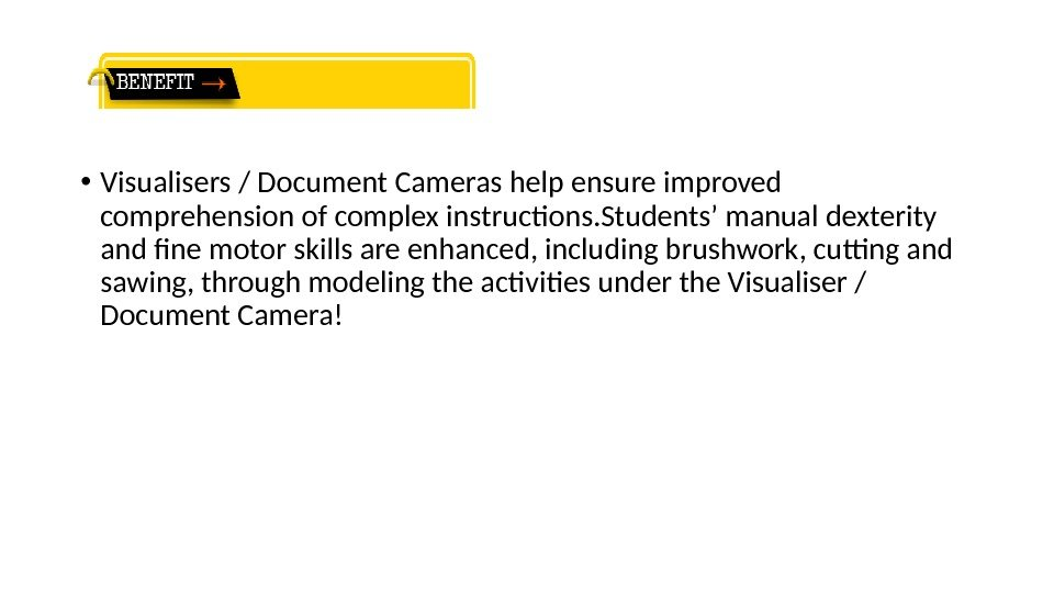 • Visualisers / Document Cameras help ensure improved comprehension of complex instructons. Students'
