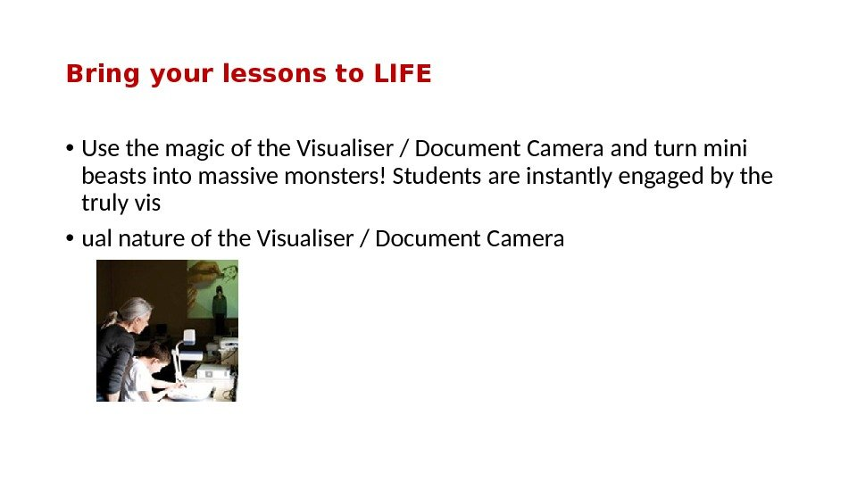 Bring your lessons to LIFE • Use the magic of the Visualiser / Document